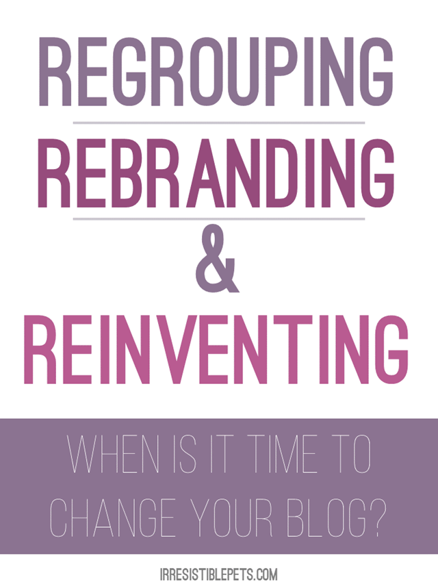 Regrouping, Rebranding, and Reinventing. When is it time to change your blog? Read More at IrresistiblePets.com
